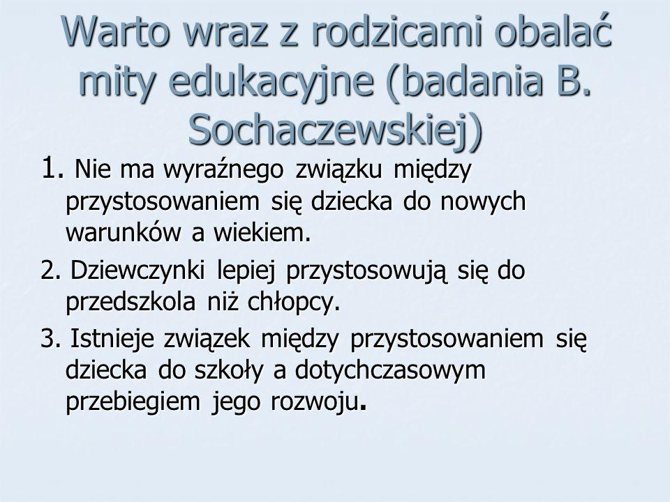 Warto wraz z rodzicami obalać mity edukacyjne (badania B. Sochaczewskiej) 1. Nie ma wyraźnego związku między przystosowaniem się dziecka do nowych war