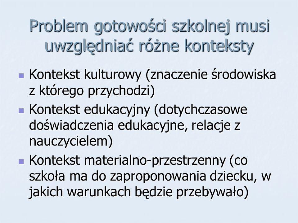 Problem gotowości szkolnej musi uwzględniać różne konteksty Kontekst kulturowy (znaczenie środowiska z którego przychodzi) Kontekst kulturowy (znaczen