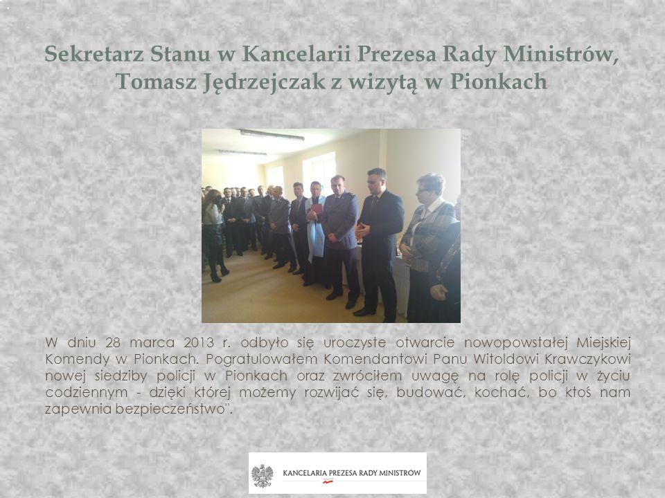 Sekretarz Stanu w Kancelarii Prezesa Rady Ministrów, Tomasz Jędrzejczak z wizytą w Pionkach W dniu 28 marca 2013 r. odbyło się uroczyste otwarcie nowo