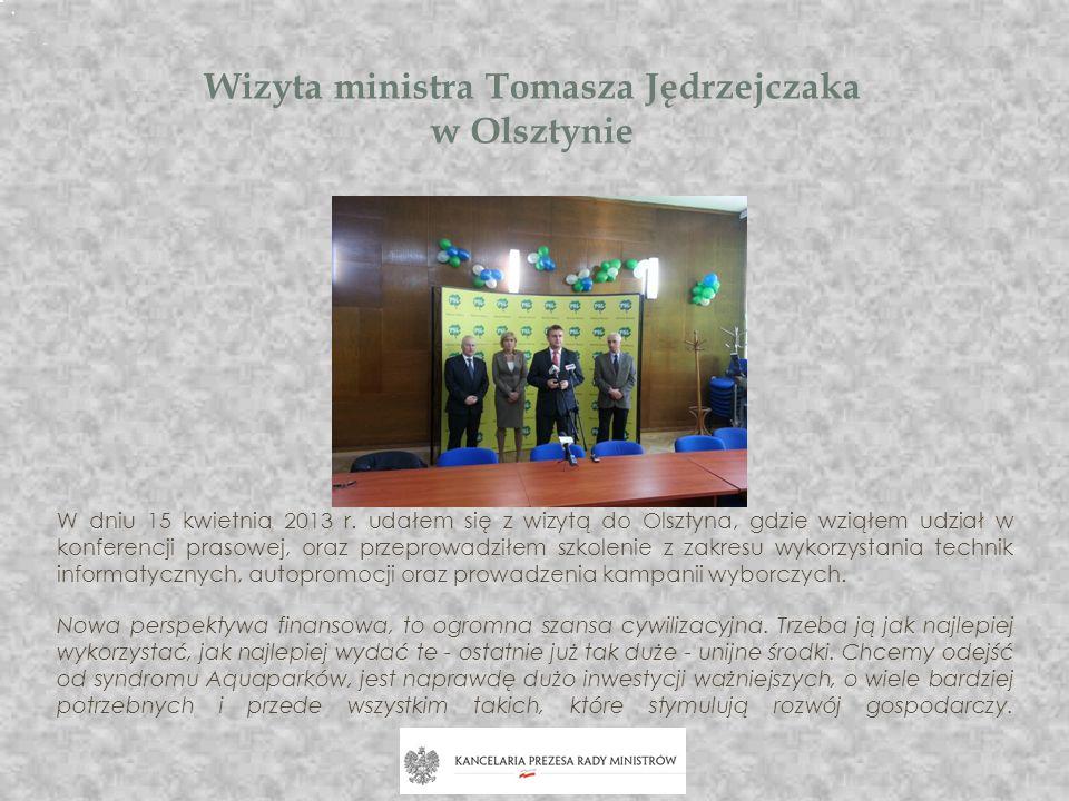 Wizyta ministra Tomasza Jędrzejczaka w Olsztynie W dniu 15 kwietnia 2013 r. udałem się z wizytą do Olsztyna, gdzie wziąłem udział w konferencji prasow