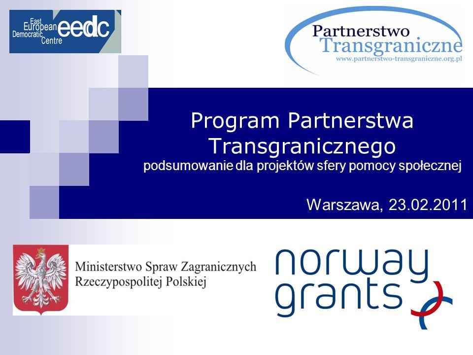Program Partnerstwa Transgranicznego podsumowanie dla projektów sfery pomocy społecznej Warszawa, 23.02.2011