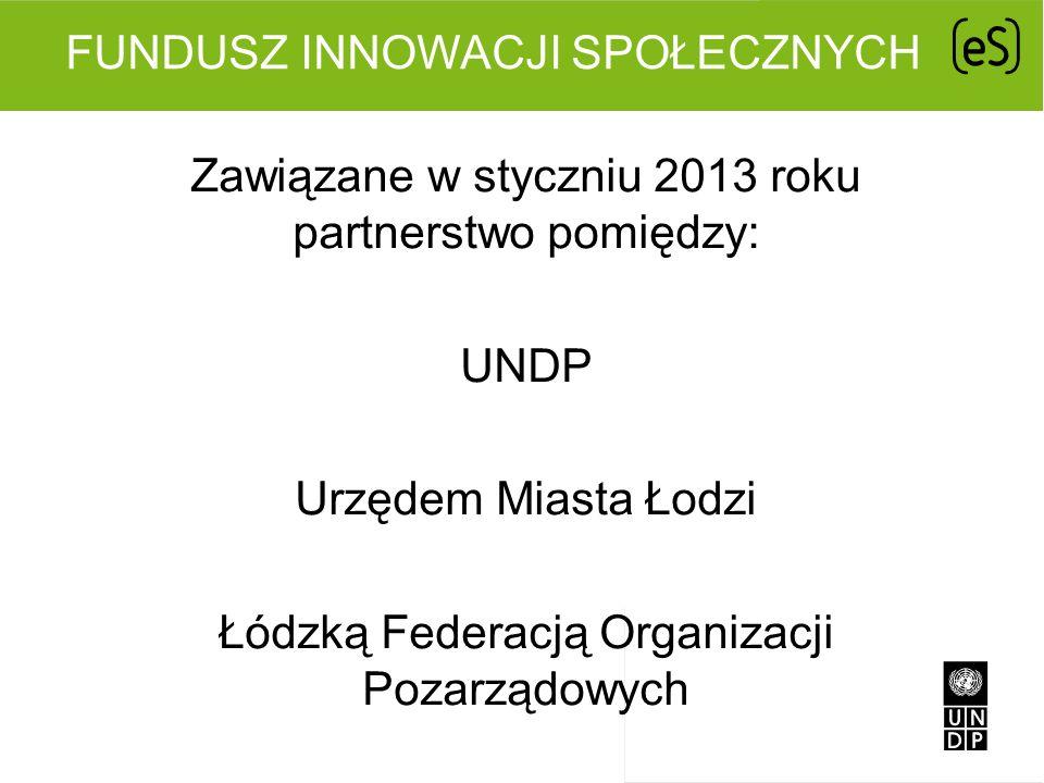 FUNDUSZ INNOWACJI SPOŁECZNYCH Zawiązane w styczniu 2013 roku partnerstwo pomiędzy: UNDP Urzędem Miasta Łodzi Łódzką Federacją Organizacji Pozarządowyc