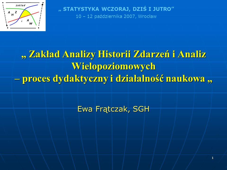STATYSTYKA WCZORAJ, DZIŚ I JUTRO 10 – 12 października 2007, Wrocław 1 Zakład Analizy Historii Zdarzeń i Analiz Wielopoziomowych – proces dydaktyczny i