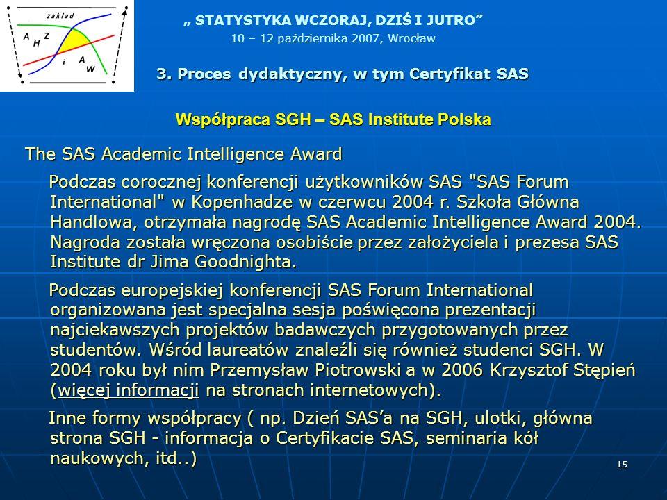 STATYSTYKA WCZORAJ, DZIŚ I JUTRO 10 – 12 października 2007, Wrocław 15 The SAS Academic Intelligence Award Podczas corocznej konferencji użytkowników