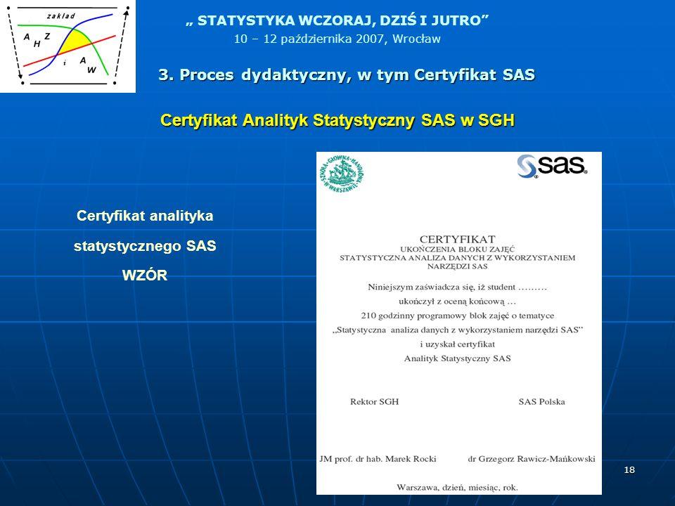 STATYSTYKA WCZORAJ, DZIŚ I JUTRO 10 – 12 października 2007, Wrocław 18 Certyfikat Analityk Statystyczny SAS w SGH Certyfikat analityka statystycznego