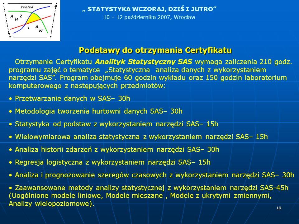 STATYSTYKA WCZORAJ, DZIŚ I JUTRO 10 – 12 października 2007, Wrocław 19 Podstawy do otrzymania Certyfikatu Otrzymanie Certyfikatu Analityk Statystyczny