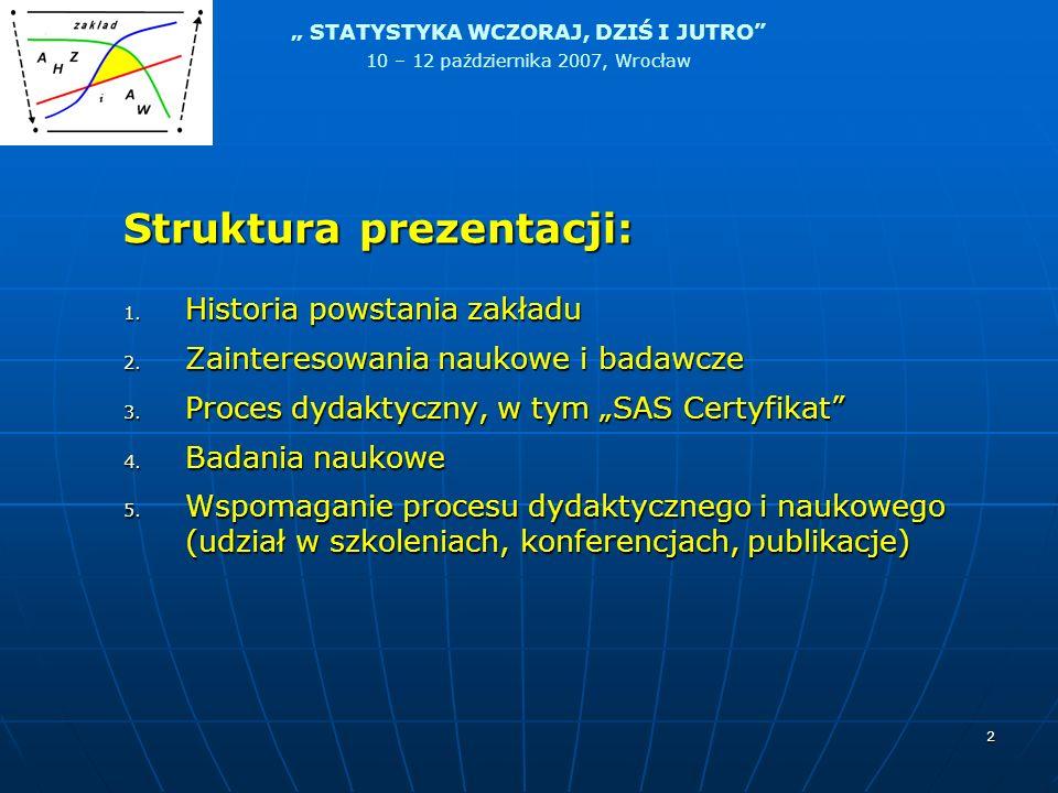 STATYSTYKA WCZORAJ, DZIŚ I JUTRO 10 – 12 października 2007, Wrocław 2 Struktura prezentacji: 1. Historia powstania zakładu 2. Zainteresowania naukowe
