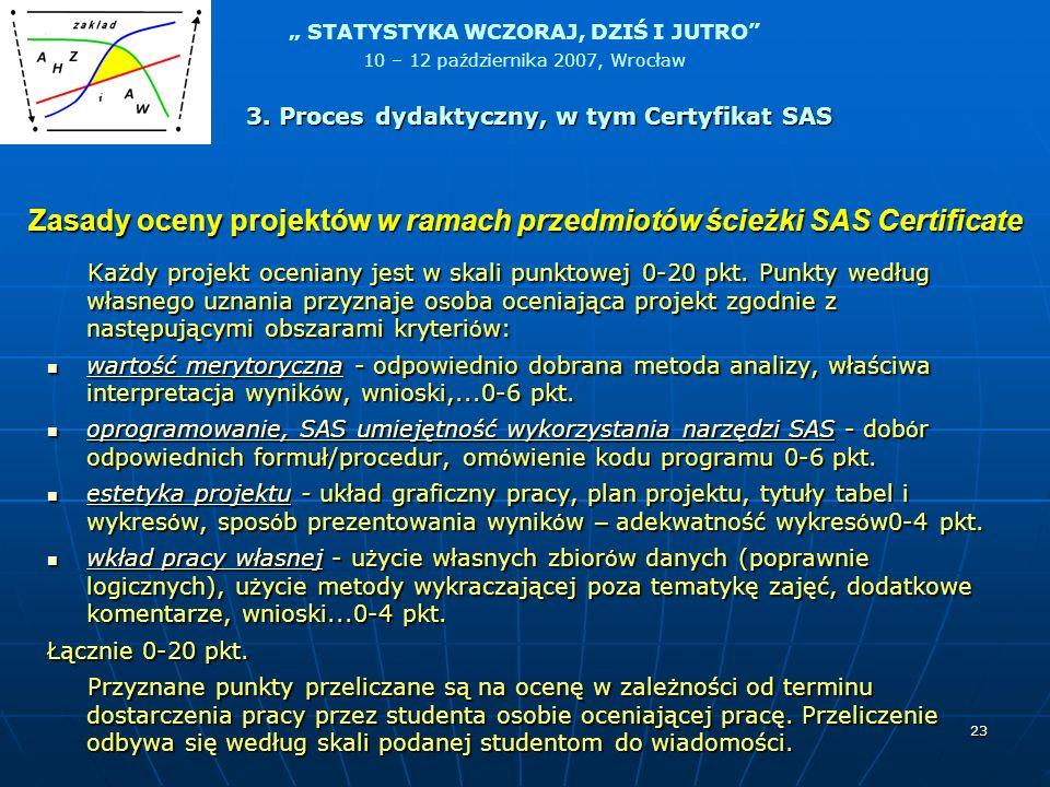 STATYSTYKA WCZORAJ, DZIŚ I JUTRO 10 – 12 października 2007, Wrocław 23 Zasady oceny projektów w ramach przedmiotów ścieżki SAS Certificate Każdy proje