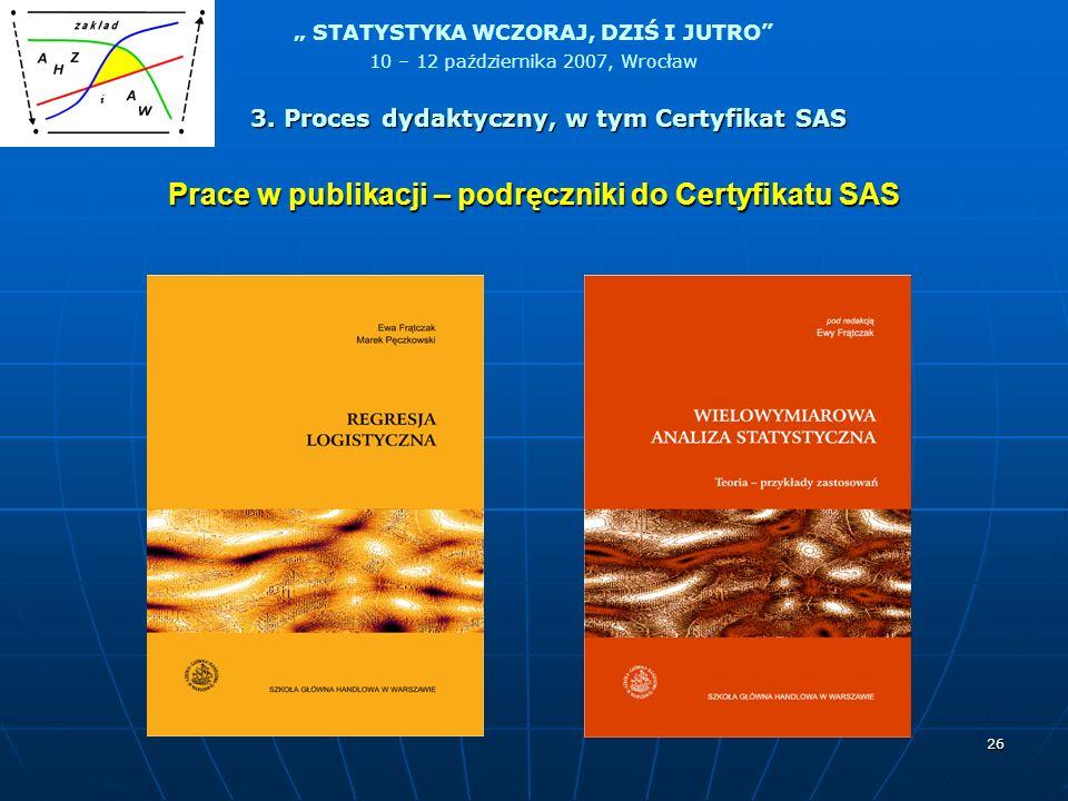 STATYSTYKA WCZORAJ, DZIŚ I JUTRO 10 – 12 października 2007, Wrocław 26 Prace w publikacji – podręczniki do Certyfikatu SAS 3. Proces dydaktyczny, w ty