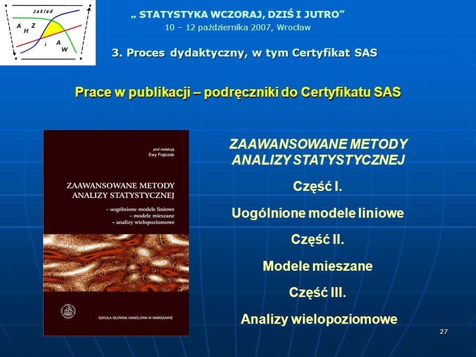 STATYSTYKA WCZORAJ, DZIŚ I JUTRO 10 – 12 października 2007, Wrocław 27 Prace w publikacji – podręczniki do Certyfikatu SAS ZAAWANSOWANE METODY ANALIZY