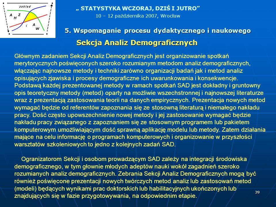 STATYSTYKA WCZORAJ, DZIŚ I JUTRO 10 – 12 października 2007, Wrocław 39 Głównym zadaniem Sekcji Analiz Demograficznych jest organizowanie spotkań meryt