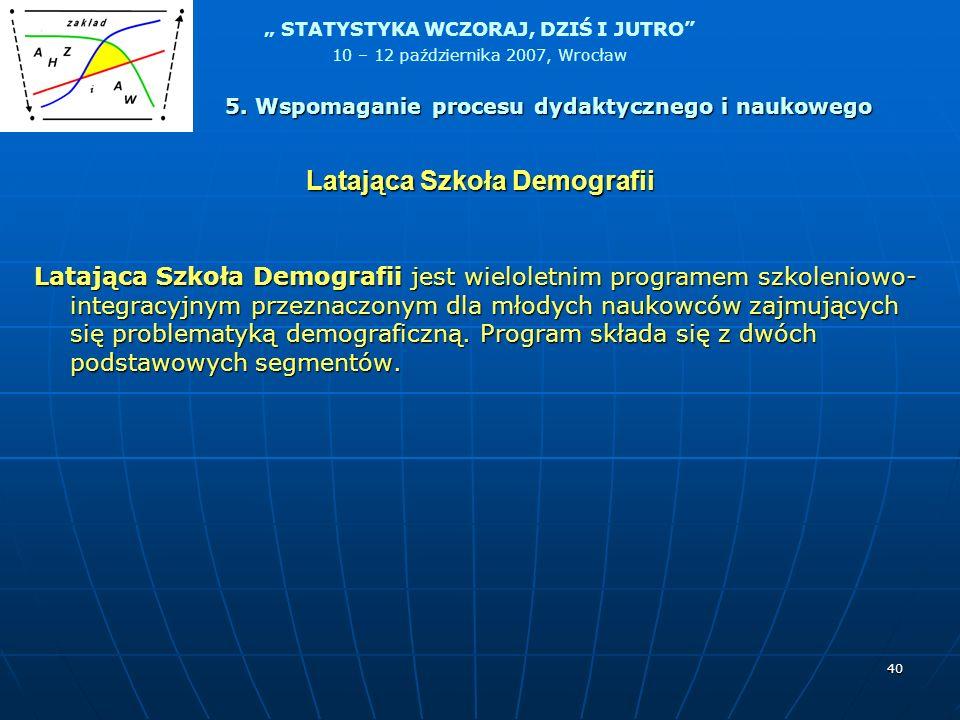 STATYSTYKA WCZORAJ, DZIŚ I JUTRO 10 – 12 października 2007, Wrocław 40 Latająca Szkoła Demografii Latająca Szkoła Demografii jest wieloletnim programe