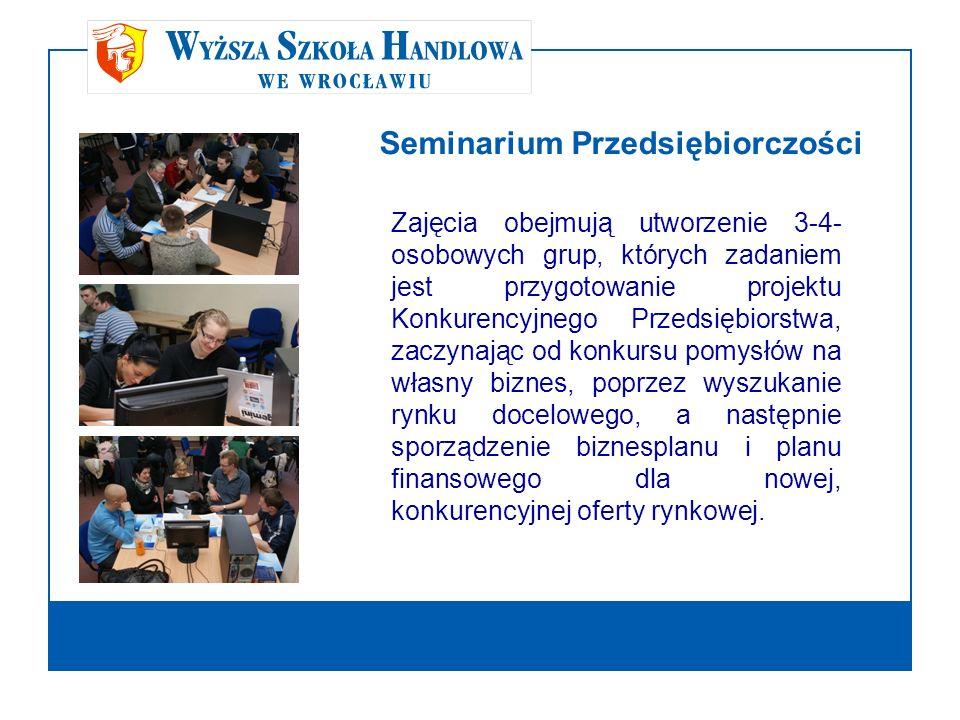 Seminarium Przedsiębiorczości Zajęcia obejmują utworzenie 3-4- osobowych grup, których zadaniem jest przygotowanie projektu Konkurencyjnego Przedsiębi