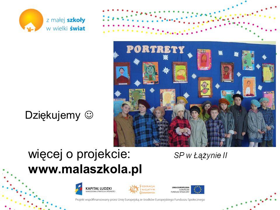 więcej o projekcie: www.malaszkola.pl Dziękujemy SP w Łążynie II