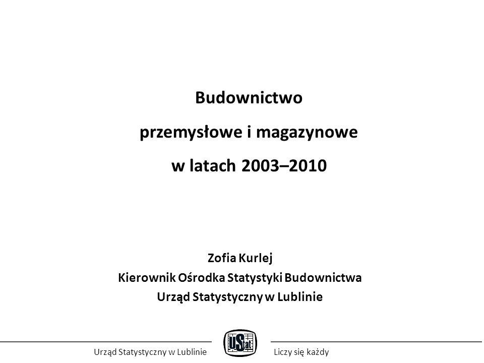 Budownictwo przemysłowe i magazynowe w latach 2003–2010 Zofia Kurlej Kierownik Ośrodka Statystyki Budownictwa Urząd Statystyczny w Lublinie Liczy się