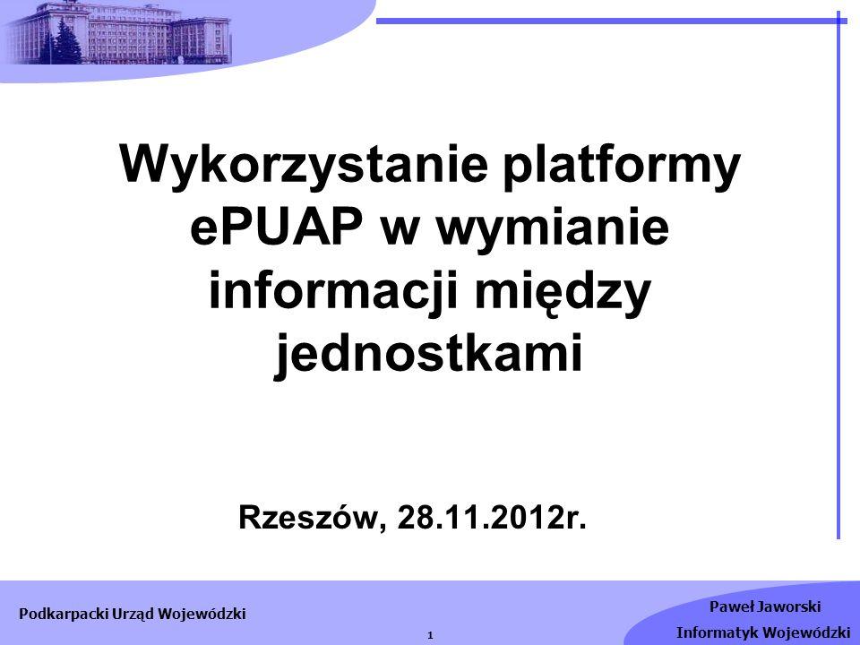Paweł Jaworski Informatyk Wojewódzki Podkarpacki Urząd Wojewódzki 1 Wykorzystanie platformy ePUAP w wymianie informacji między jednostkami Rzeszów, 28
