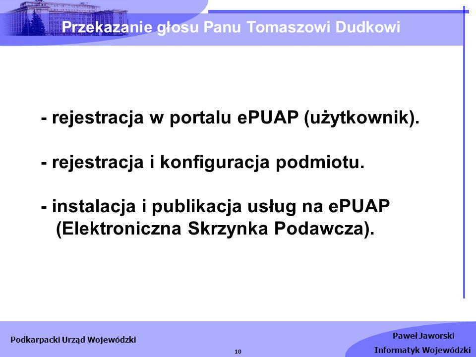 Paweł Jaworski Informatyk Wojewódzki Podkarpacki Urząd Wojewódzki 10 - rejestracja w portalu ePUAP (użytkownik). - rejestracja i konfiguracja podmiotu