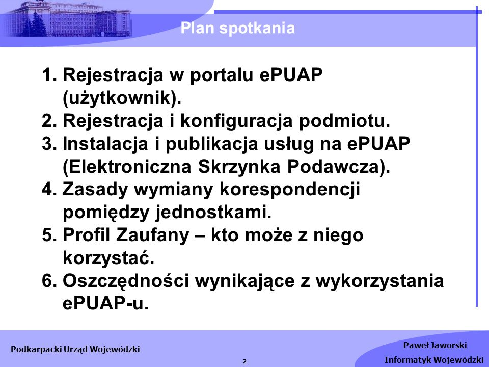 Paweł Jaworski Informatyk Wojewódzki Podkarpacki Urząd Wojewódzki 2 1. Rejestracja w portalu ePUAP (użytkownik). 2. Rejestracja i konfiguracja podmiot