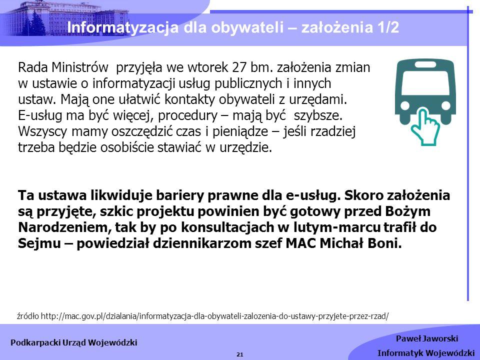 Paweł Jaworski Informatyk Wojewódzki Podkarpacki Urząd Wojewódzki 21 Informatyzacja dla obywateli – założenia 1/2 źródło http://mac.gov.pl/dzialania/i