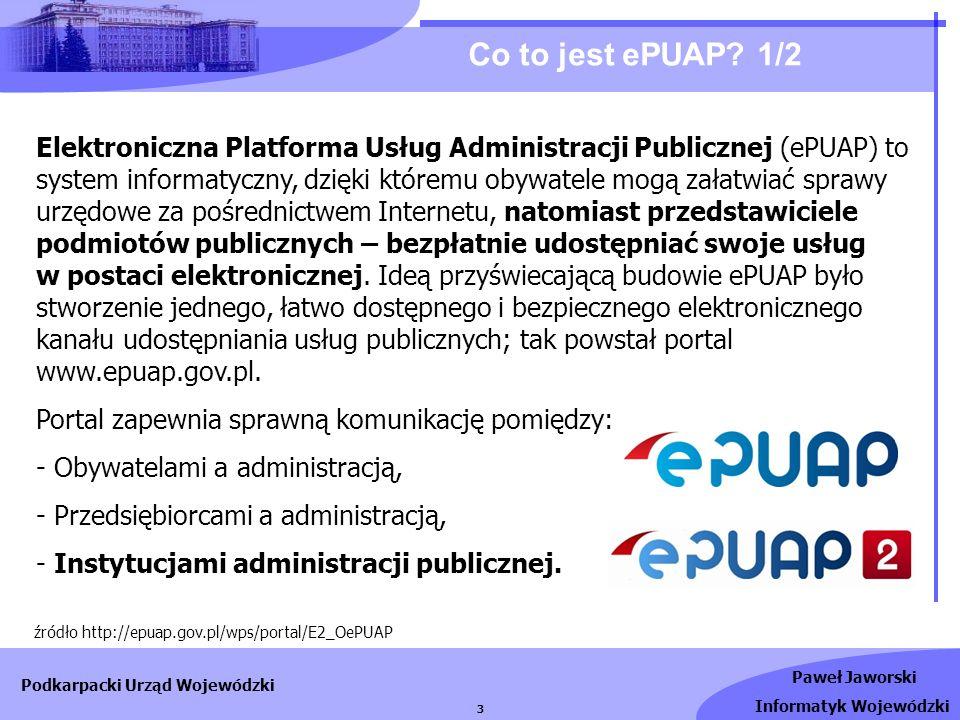 Paweł Jaworski Informatyk Wojewódzki Podkarpacki Urząd Wojewódzki 3 Co to jest ePUAP? 1/2 Elektroniczna Platforma Usług Administracji Publicznej (ePUA