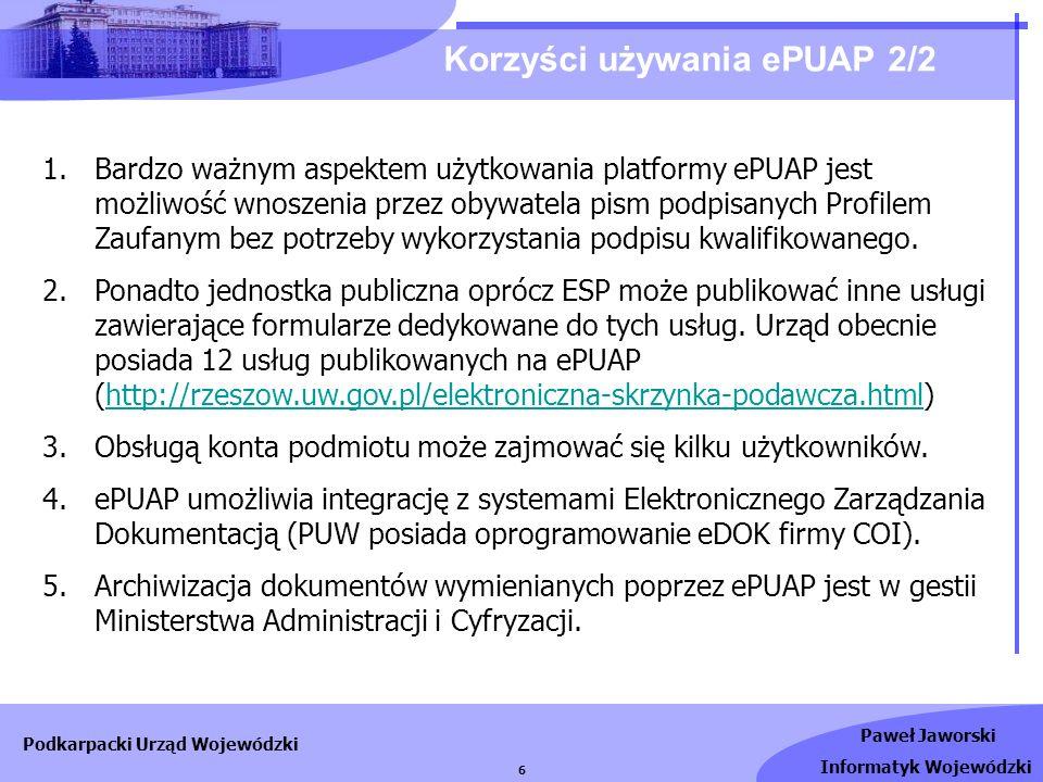 Paweł Jaworski Informatyk Wojewódzki Podkarpacki Urząd Wojewódzki 6 Korzyści używania ePUAP 2/2 1.Bardzo ważnym aspektem użytkowania platformy ePUAP j