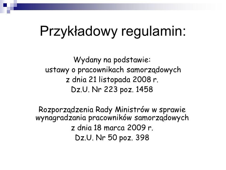 Przykładowy regulamin: Wydany na podstawie: ustawy o pracownikach samorządowych z dnia 21 listopada 2008 r. Dz.U. Nr 223 poz. 1458 Rozporządzenia Rady
