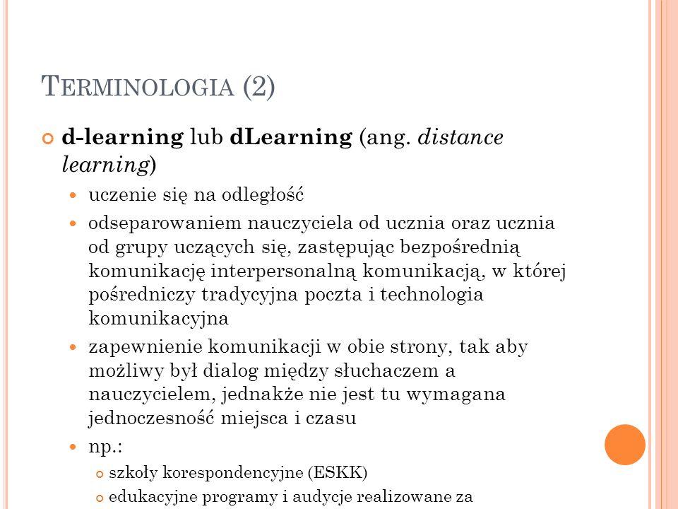 T ERMINOLOGIA (2) d-learning lub dLearning (ang. distance learning ) uczenie się na odległość odseparowaniem nauczyciela od ucznia oraz ucznia od grup