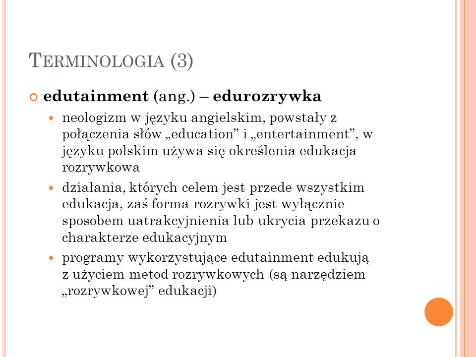 T ERMINOLOGIA (3) edutainment (ang.) – edurozrywka neologizm w języku angielskim, powstały z połączenia słów education i entertainment, w języku polsk