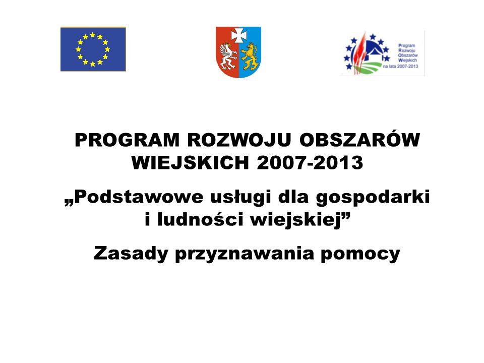 PROGRAM ROZWOJU OBSZARÓW WIEJSKICH 2007-2013 Podstawowe usługi dla gospodarki i ludności wiejskiej Zasady przyznawania pomocy