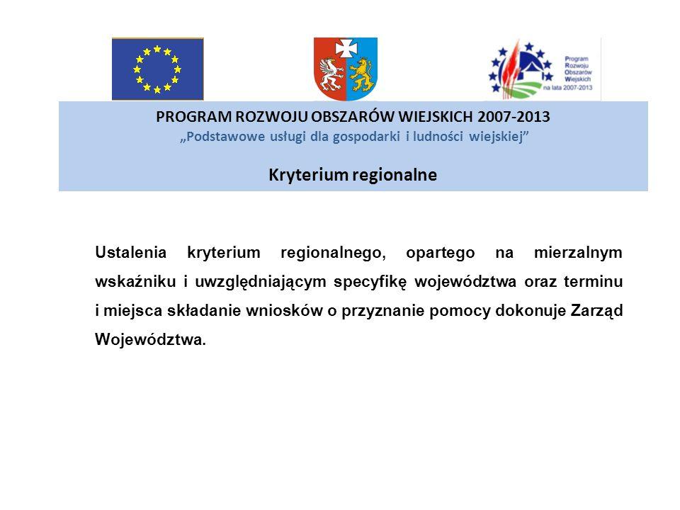 PROGRAM ROZWOJU OBSZARÓW WIEJSKICH 2007-2013 Podstawowe usługi dla gospodarki i ludności wiejskiej Kryterium regionalne Ustalenia kryterium regionalne
