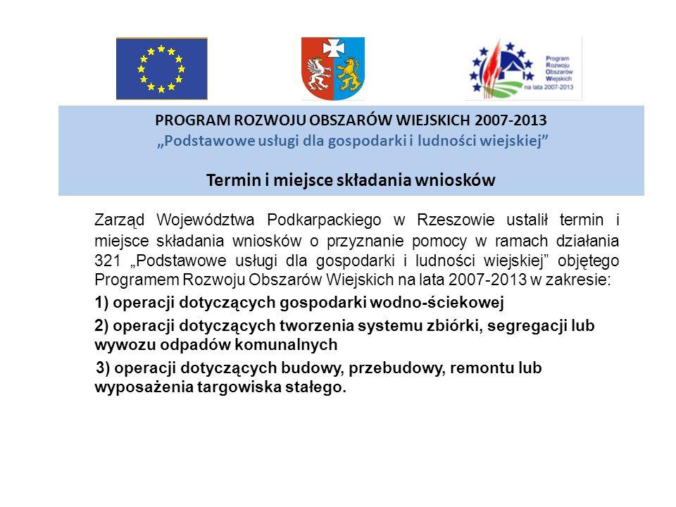 PROGRAM ROZWOJU OBSZARÓW WIEJSKICH 2007-2013 Podstawowe usługi dla gospodarki i ludności wiejskiej Termin i miejsce składania wniosków Zarząd Wojewódz