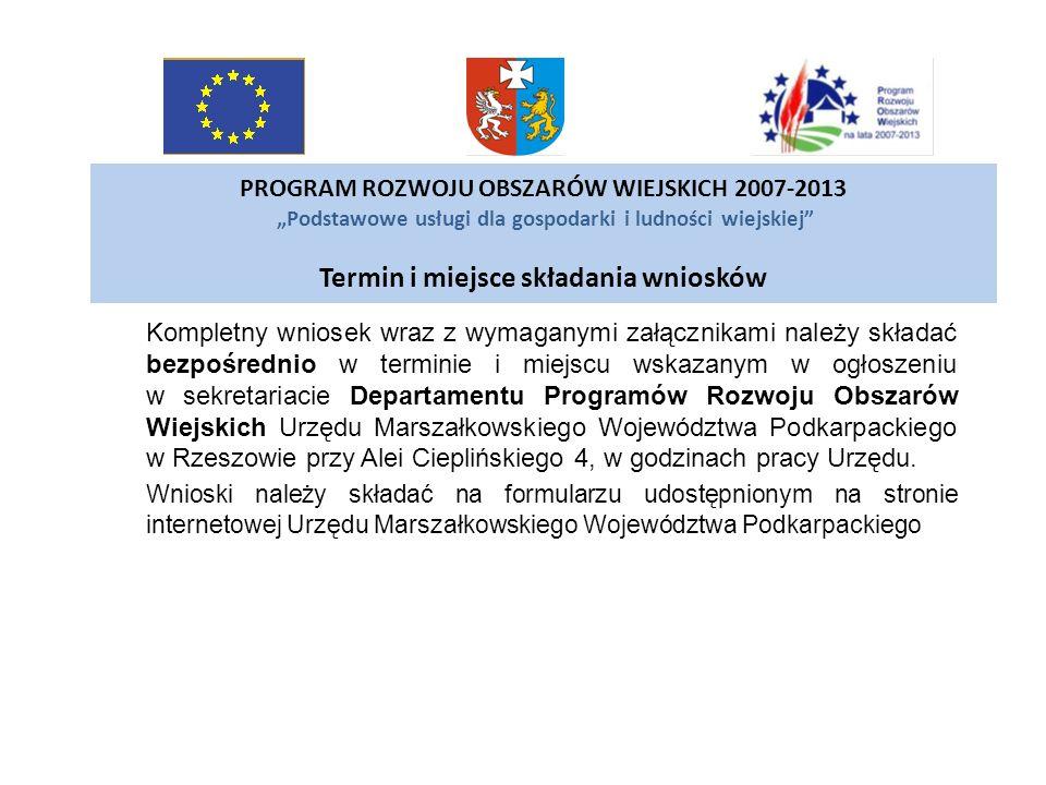PROGRAM ROZWOJU OBSZARÓW WIEJSKICH 2007-2013 Podstawowe usługi dla gospodarki i ludności wiejskiej Termin i miejsce składania wniosków Kompletny wnios