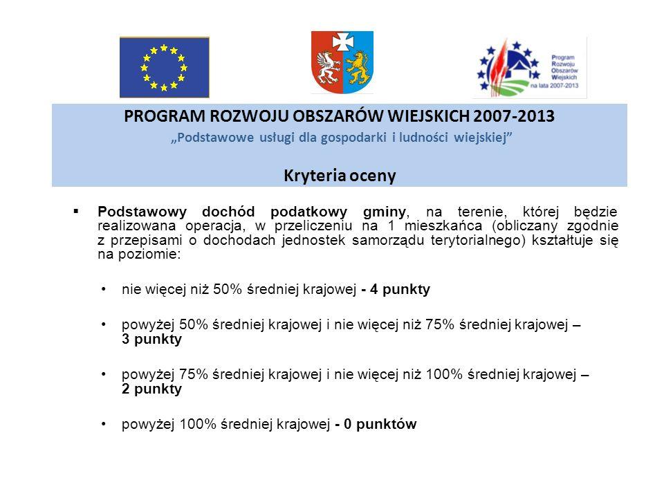 PROGRAM ROZWOJU OBSZARÓW WIEJSKICH 2007-2013 Podstawowe usługi dla gospodarki i ludności wiejskiej Kryteria oceny Podstawowy dochód podatkowy gminy, n