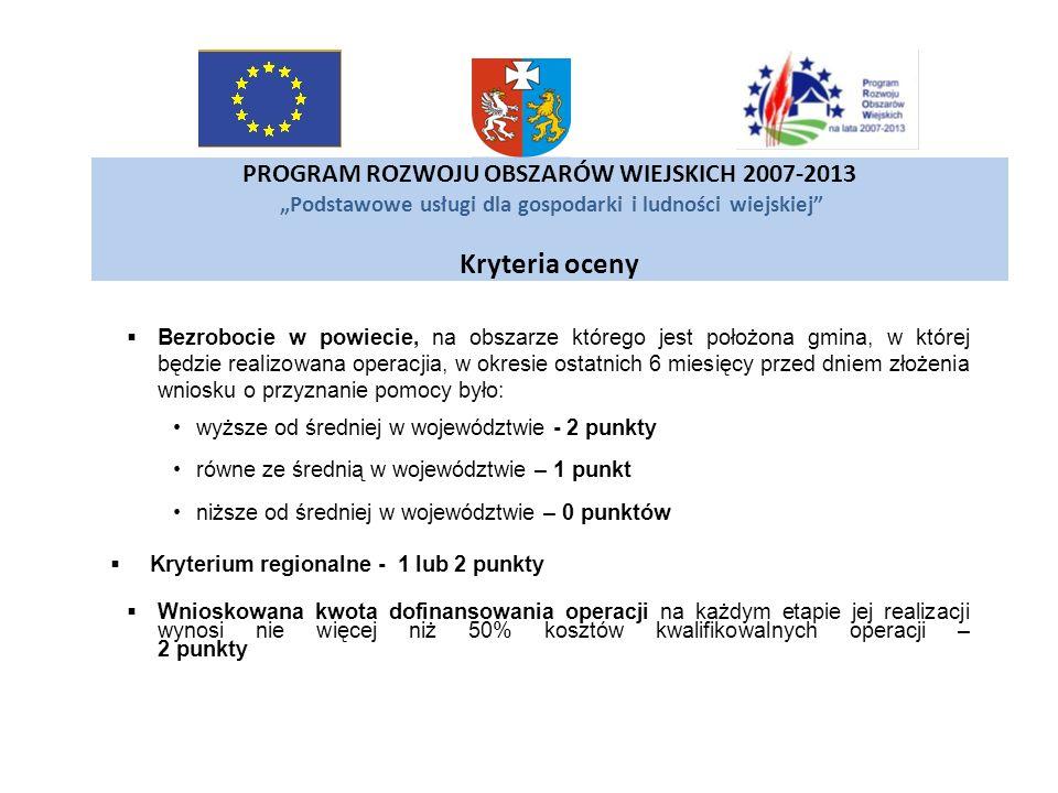 PROGRAM ROZWOJU OBSZARÓW WIEJSKICH 2007-2013 Podstawowe usługi dla gospodarki i ludności wiejskiej Kryteria oceny Bezrobocie w powiecie, na obszarze k