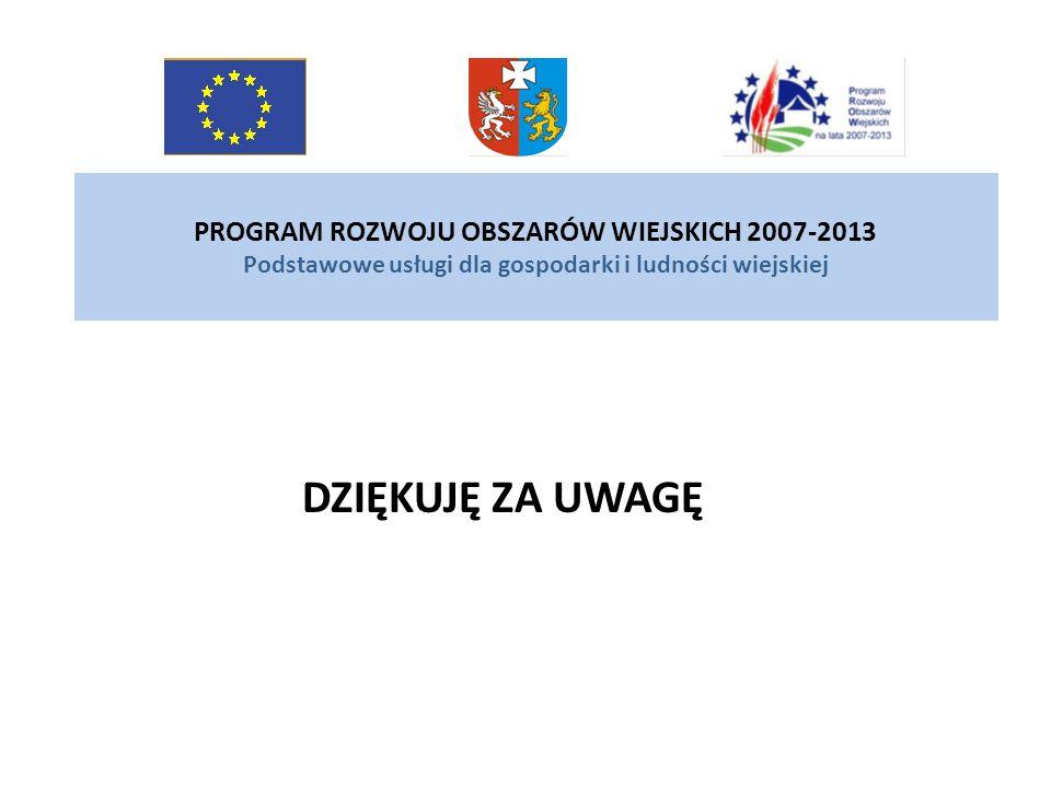 PROGRAM ROZWOJU OBSZARÓW WIEJSKICH 2007-2013 Podstawowe usługi dla gospodarki i ludności wiejskiej DZIĘKUJĘ ZA UWAGĘ