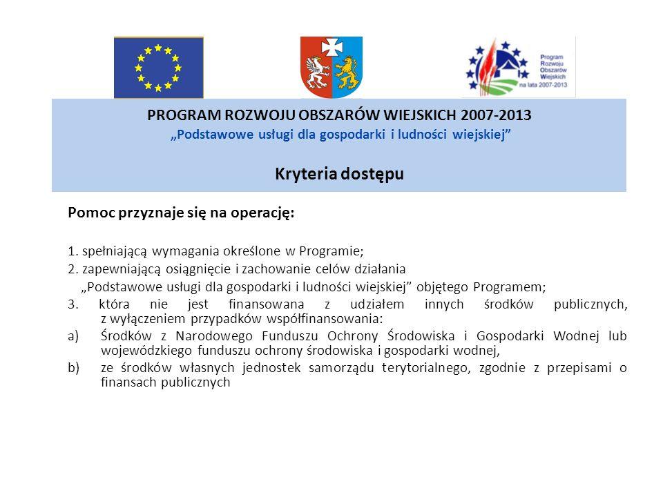 PROGRAM ROZWOJU OBSZARÓW WIEJSKICH 2007-2013 Podstawowe usługi dla gospodarki i ludności wiejskiej Kryteria dostępu Pomoc przyznaje się na operację: 1