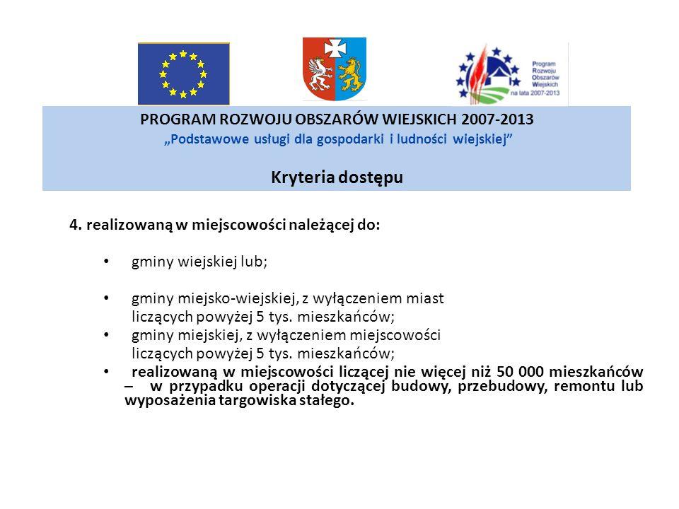 PROGRAM ROZWOJU OBSZARÓW WIEJSKICH 2007-2013 Podstawowe usługi dla gospodarki i ludności wiejskiej Kryteria dostępu 4. realizowaną w miejscowości nale