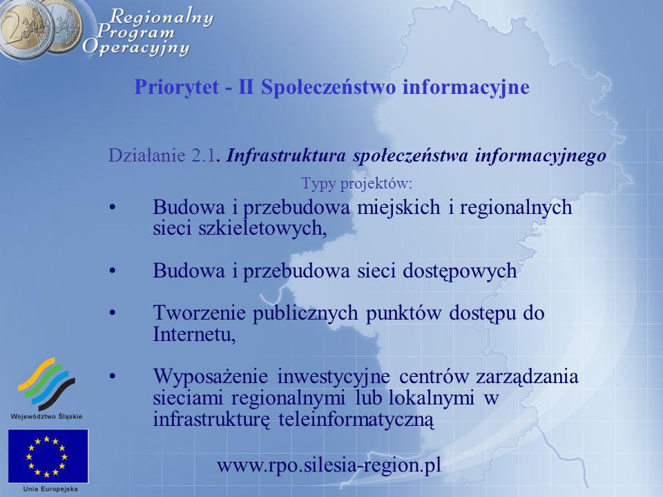 www.rpo.silesia-region.pl Priorytet - II Społeczeństwo informacyjne Działanie 2.1. Infrastruktura społeczeństwa informacyjnego Typy projektów: Budowa