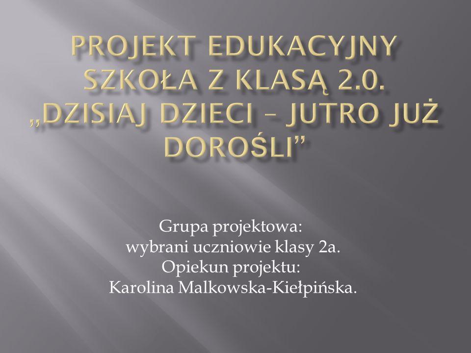 Grupa projektowa: wybrani uczniowie klasy 2a. Opiekun projektu: Karolina Malkowska-Kiełpińska.