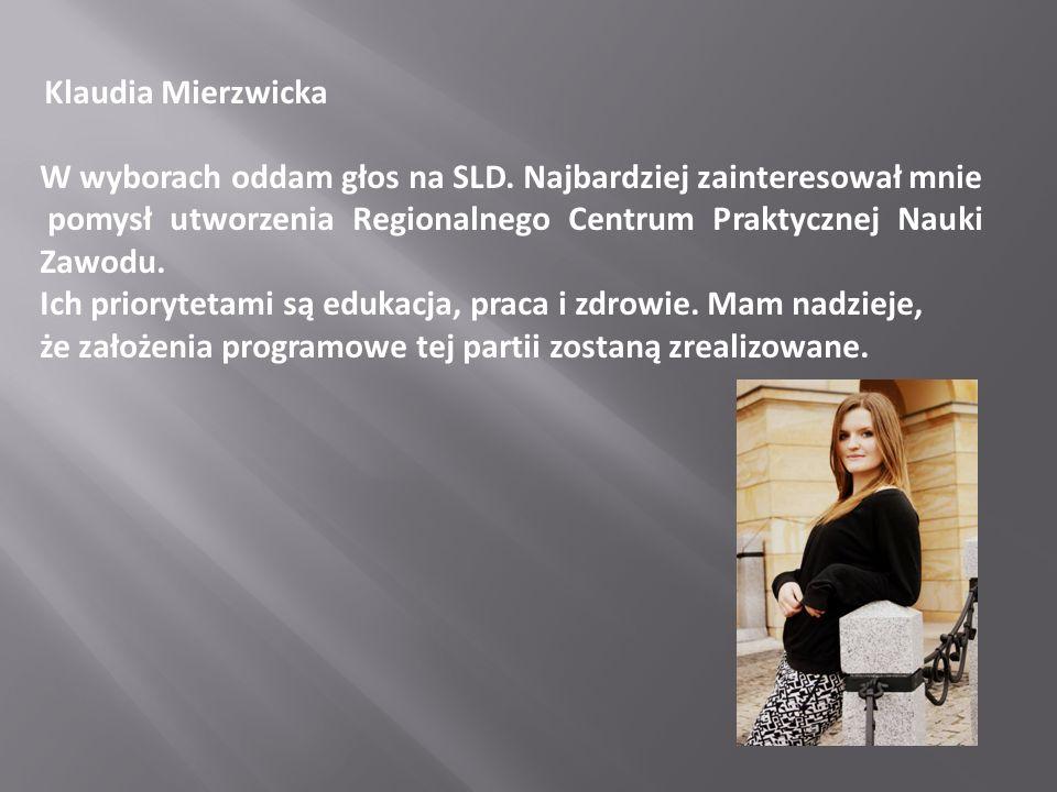 Klaudia Mierzwicka W wyborach oddam głos na SLD. Najbardziej zainteresował mnie pomysł utworzenia Regionalnego Centrum Praktycznej Nauki Zawodu. Ich p
