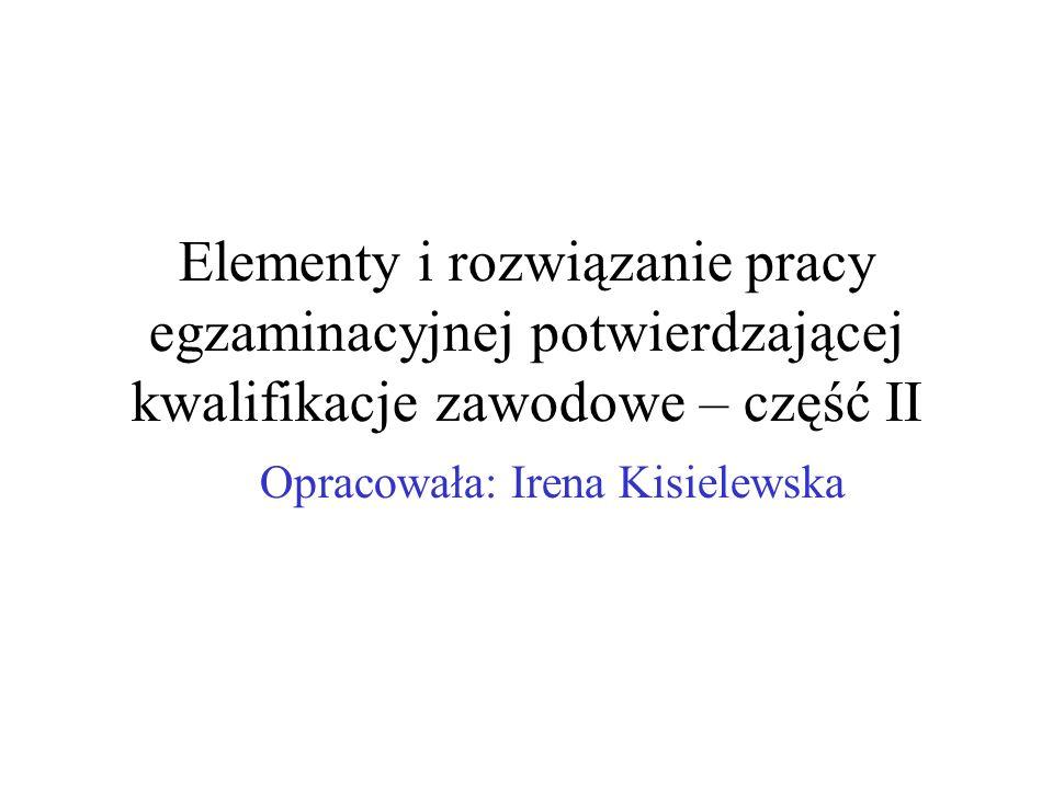 Elementy i rozwiązanie pracy egzaminacyjnej potwierdzającej kwalifikacje zawodowe – część II Opracowała: Irena Kisielewska