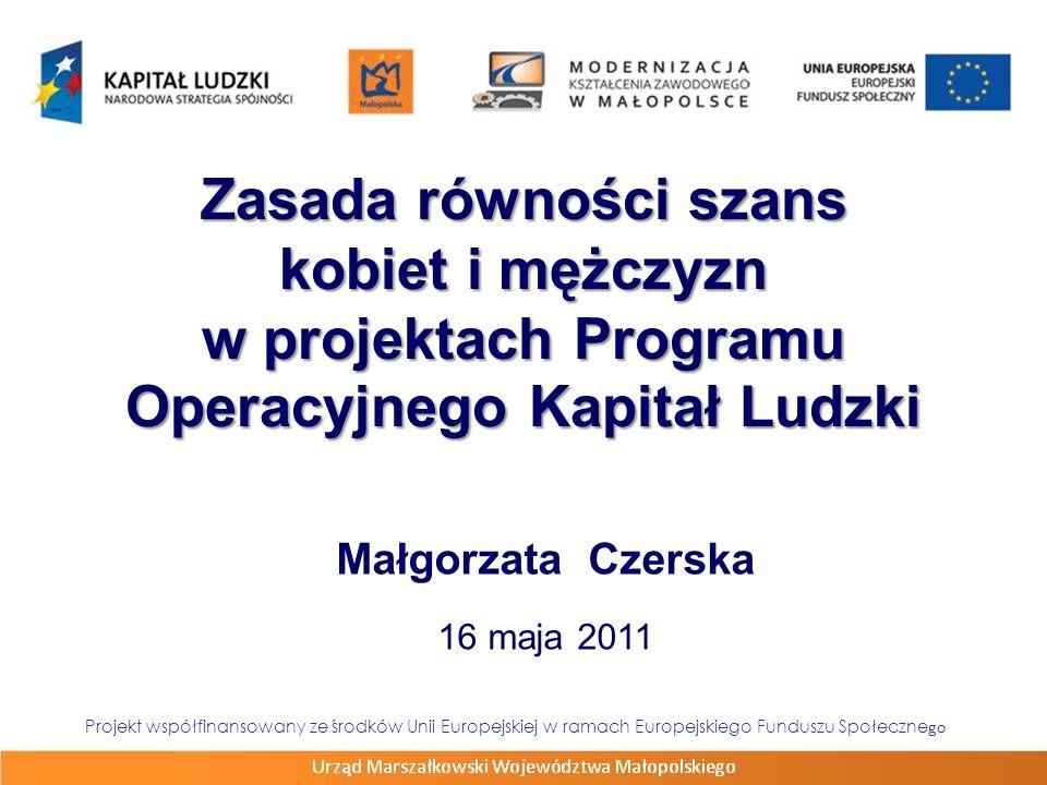 Zasada równości szans kobiet i mężczyzn w projektach Programu Operacyjnego Kapitał Ludzki Małgorzata Czerska 16 maja 2011 Projekt współfinansowany ze