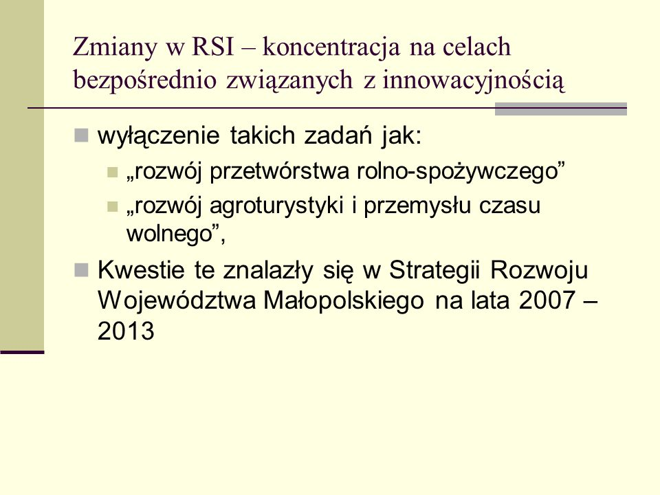 Zmiany w RSI – koncentracja na celach bezpośrednio związanych z innowacyjnością wyłączenie takich zadań jak: rozwój przetwórstwa rolno-spożywczego rozwój agroturystyki i przemysłu czasu wolnego, Kwestie te znalazły się w Strategii Rozwoju Województwa Małopolskiego na lata 2007 – 2013