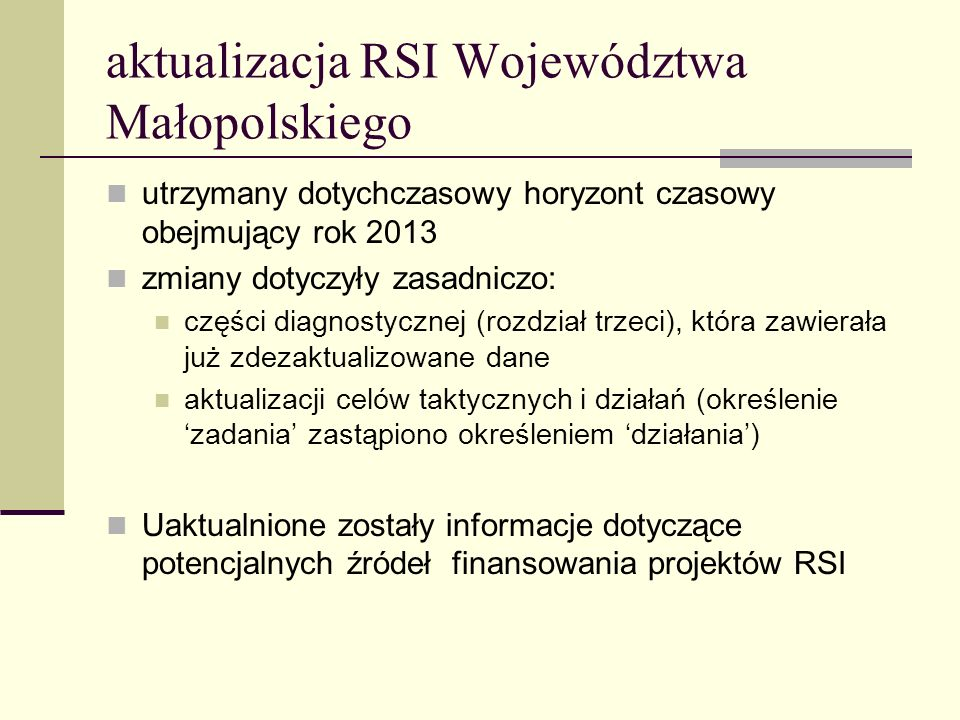 aktualizacja RSI Województwa Małopolskiego utrzymany dotychczasowy horyzont czasowy obejmujący rok 2013 zmiany dotyczyły zasadniczo: części diagnostycznej (rozdział trzeci), która zawierała już zdezaktualizowane dane aktualizacji celów taktycznych i działań (określenie zadania zastąpiono określeniem działania) Uaktualnione zostały informacje dotyczące potencjalnych źródeł finansowania projektów RSI