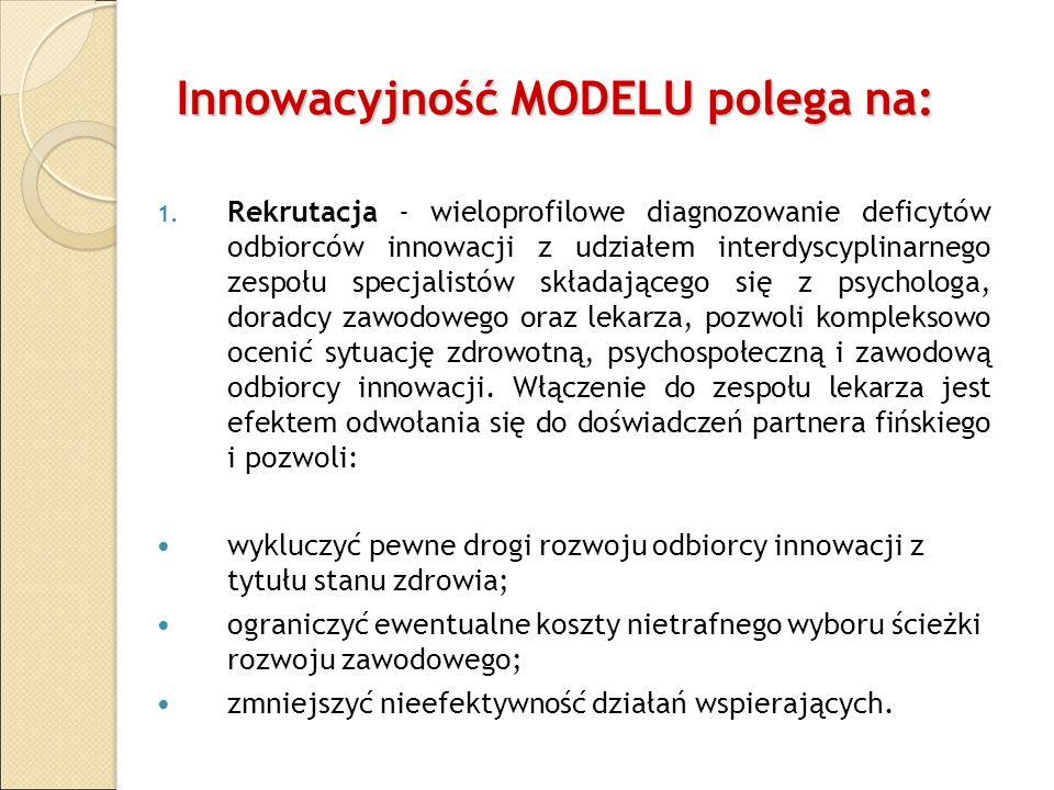 Innowacyjność MODELU polega na: 1. Rekrutacja - wieloprofilowe diagnozowanie deficytów odbiorców innowacji z udziałem interdyscyplinarnego zespołu spe