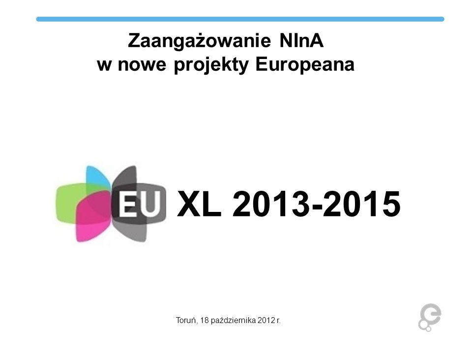 Zaangażowanie NInA w nowe projekty Europeana XL 2013-2015 Toruń, 18 października 2012 r.