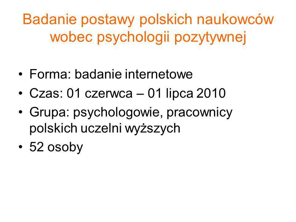 Badanie postawy polskich naukowców wobec psychologii pozytywnej Forma: badanie internetowe Czas: 01 czerwca – 01 lipca 2010 Grupa: psychologowie, prac