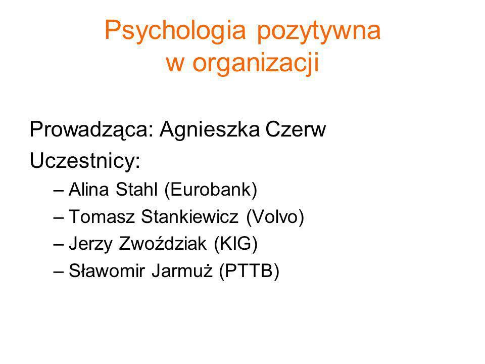 Psychologia pozytywna w organizacji Prowadząca: Agnieszka Czerw Uczestnicy: –Alina Stahl (Eurobank) –Tomasz Stankiewicz (Volvo) –Jerzy Zwoździak (KIG)