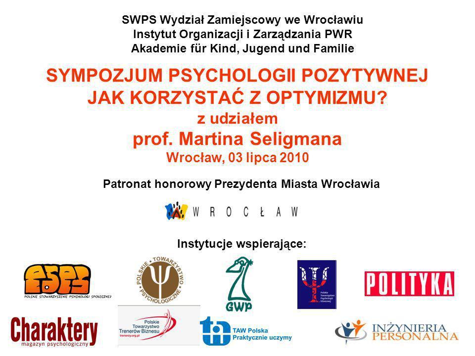 SYMPOZJUM PSYCHOLOGII POZYTYWNEJ JAK KORZYSTAĆ Z OPTYMIZMU? z udziałem prof. Martina Seligmana Wrocław, 03 lipca 2010 SWPS Wydział Zamiejscowy we Wroc