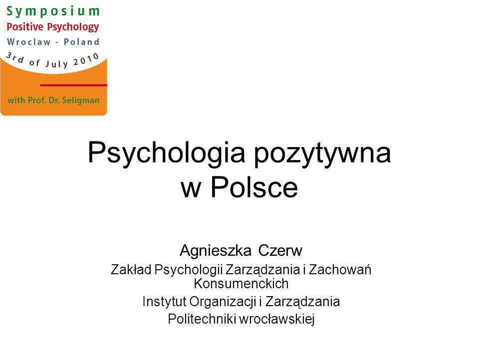 Psychologia pozytywna w Polsce Agnieszka Czerw Zakład Psychologii Zarządzania i Zachowań Konsumenckich Instytut Organizacji i Zarządzania Politechniki